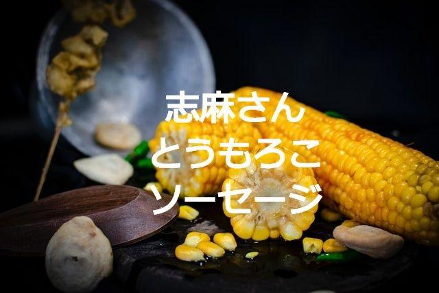 沸騰ワード10志麻(しま)さんとうもろこソーセージ
